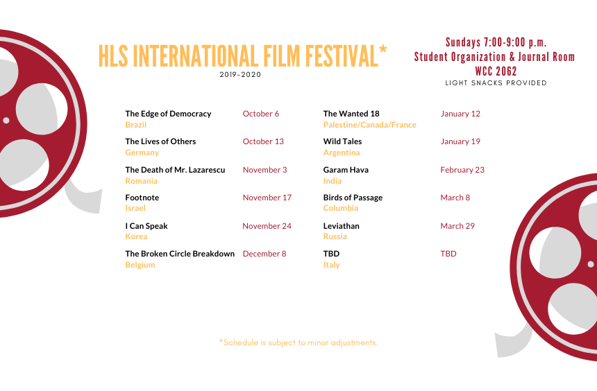 "HLS International Film Festival 2019-2020 Sundays 7:00-9:00 p.m. Student Organization & Journal Room WCC 2062 Light Snacks Provided October 6- Brazil – The Edge of Democracy October 13- Germany – The Lives of Others November 3- Romania – The Death of Mr. Lazarescu November 17- Israel -- Footnote November 24- Korea – I Can Speak December 8- Belgium – The Broken Circle Breakdown January 12- Palestine/Canada/France – The Wanted 18 January 19- Argentina—Wild Tales Feb 23 – India, ""Garam Hava"" March 8 – Colombia, ""Birds of Passage"" March 29 – Russia, ""Leviathan"" Italy – TBD"
